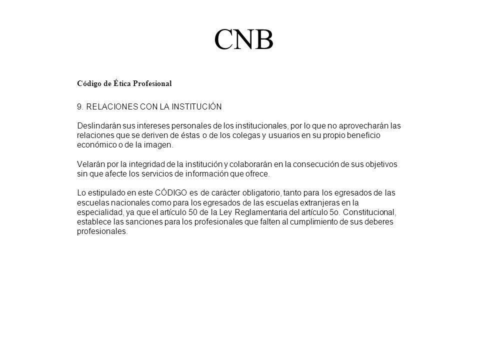 CNB Código de Ética Profesional 9. RELACIONES CON LA INSTITUCIÓN Deslindarán sus intereses personales de los institucionales, por lo que no aprovechar