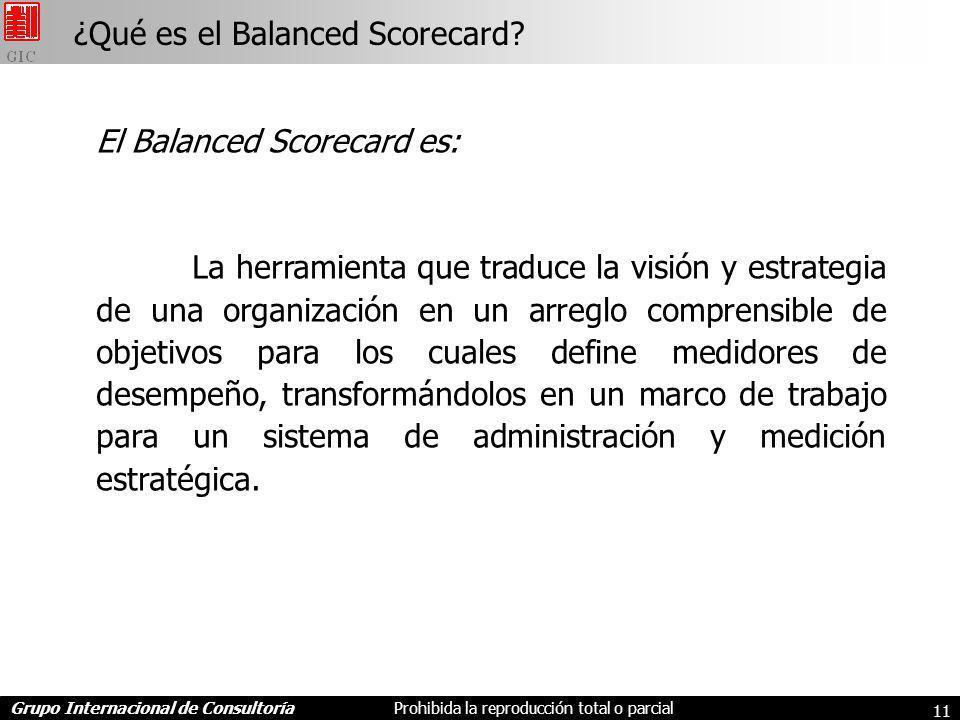 Grupo Internacional de ConsultoríaProhibida la reproducción total o parcial 11 El Balanced Scorecard es: La herramienta que traduce la visión y estrategia de una organización en un arreglo comprensible de objetivos para los cuales define medidores de desempeño, transformándolos en un marco de trabajo para un sistema de administración y medición estratégica.