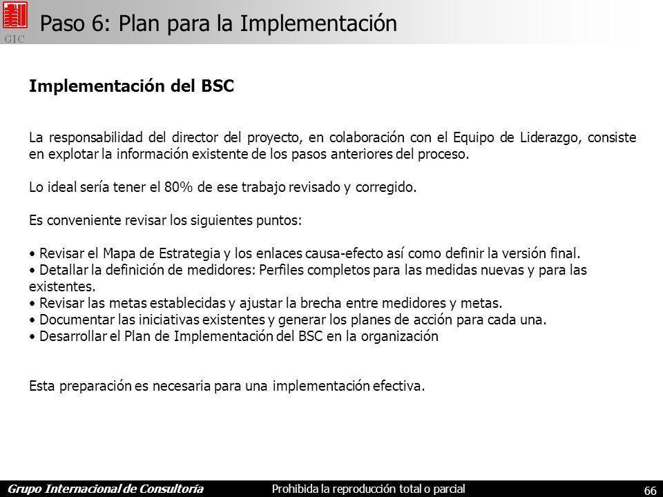 Grupo Internacional de ConsultoríaProhibida la reproducción total o parcial 66 Implementación del BSC La responsabilidad del director del proyecto, en colaboración con el Equipo de Liderazgo, consiste en explotar la información existente de los pasos anteriores del proceso.