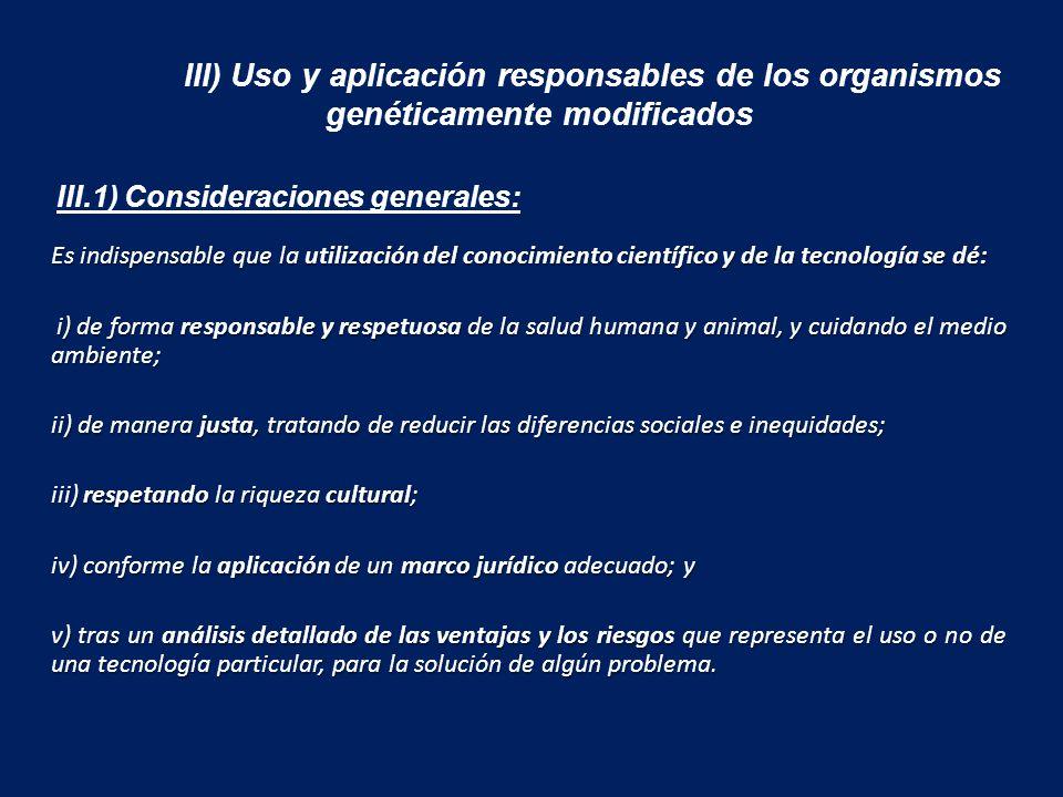 III) Uso y aplicación responsables de los organismos genéticamente modificados Es indispensable que la utilización del conocimiento científico y de la tecnología se dé: i) de forma responsable y respetuosa de la salud humana y animal, y cuidando el medio ambiente; i) de forma responsable y respetuosa de la salud humana y animal, y cuidando el medio ambiente; ii) de manera justa, tratando de reducir las diferencias sociales e inequidades; iii) respetando la riqueza cultural; iv) conforme la aplicación de un marco jurídico adecuado; y v) tras un análisis detallado de las ventajas y los riesgos que representa el uso o no de una tecnología particular, para la solución de algún problema.