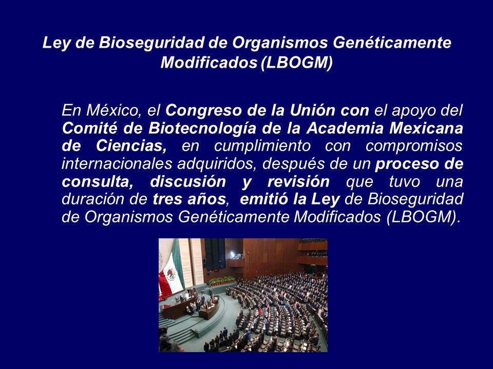 Ley de Bioseguridad de Organismos Genéticamente Modificados (LBOGM) En México, el Congreso de la Unión con el apoyo del Comité de Biotecnología de la Academia Mexicana de Ciencias, en cumplimiento con compromisos internacionales adquiridos, después de un proceso de consulta, discusión y revisión que tuvo una duración de tres años, emitió la Ley de Bioseguridad de Organismos Genéticamente Modificados (LBOGM).