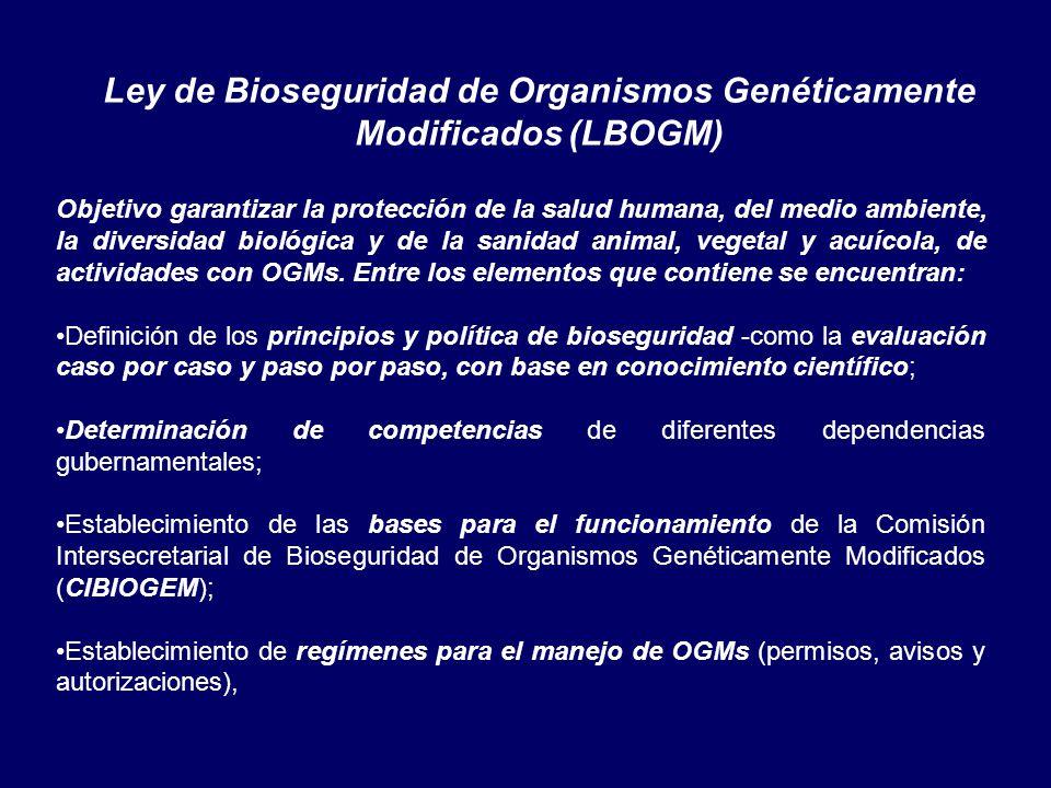 Ley de Bioseguridad de Organismos Genéticamente Modificados (LBOGM) Objetivo garantizar la protección de la salud humana, del medio ambiente, la diversidad biológica y de la sanidad animal, vegetal y acuícola, de actividades con OGMs.