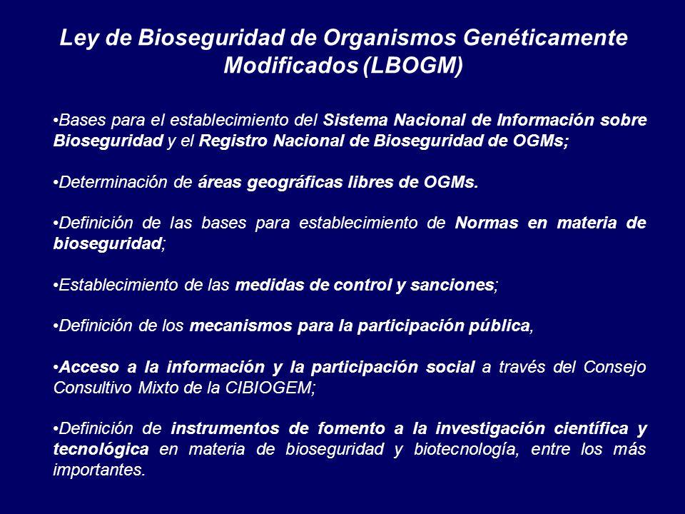 Ley de Bioseguridad de Organismos Genéticamente Modificados (LBOGM) Bases para el establecimiento del Sistema Nacional de Información sobre Bioseguridad y el Registro Nacional de Bioseguridad de OGMs; Determinación de áreas geográficas libres de OGMs.