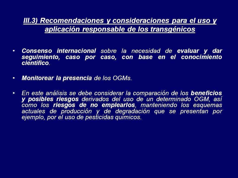 III.3) Recomendaciones y consideraciones para el uso y aplicación responsable de los transgénicos Consenso internacional sobre la necesidad de evaluar y dar seguimiento, caso por caso, con base en el conocimiento científico.