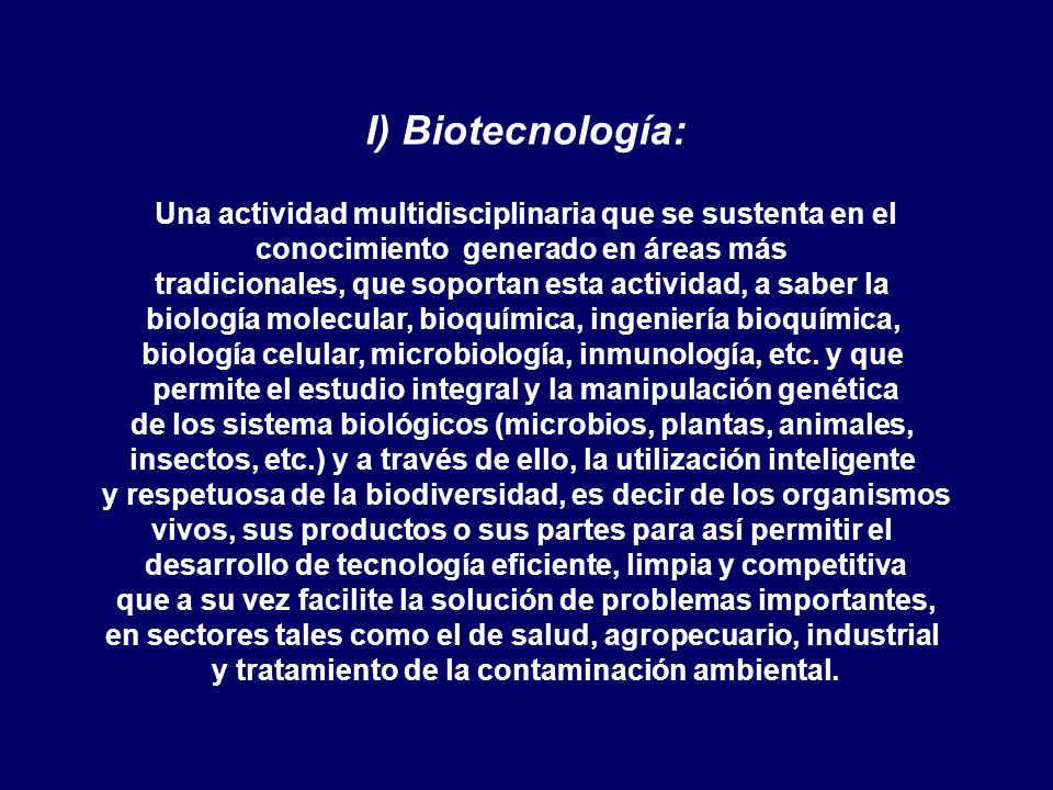 I) Biotecnología: Una actividad multidisciplinaria que se sustenta en el conocimiento generado en áreas más tradicionales, que soportan esta actividad, a saber la biología molecular, bioquímica, ingeniería bioquímica, biología celular, microbiología, inmunología, etc.