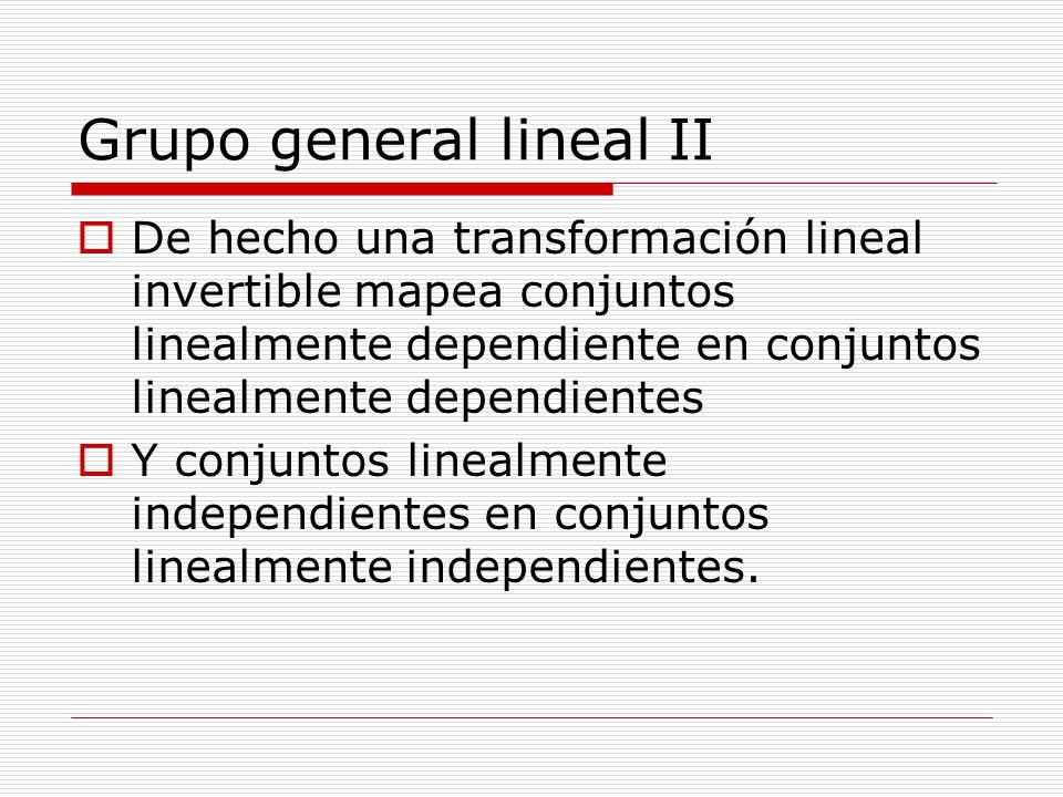 Grupo general lineal II De hecho una transformación lineal invertible mapea conjuntos linealmente dependiente en conjuntos linealmente dependientes Y