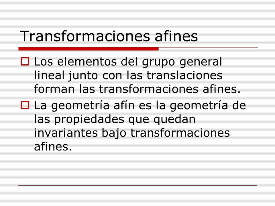 Transformaciones afines Los elementos del grupo general lineal junto con las translaciones forman las transformaciones afines. La geometría afín es la
