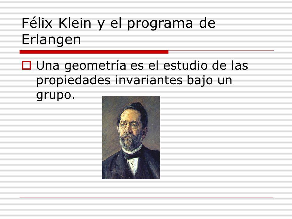 Félix Klein y el programa de Erlangen Una geometría es el estudio de las propiedades invariantes bajo un grupo.