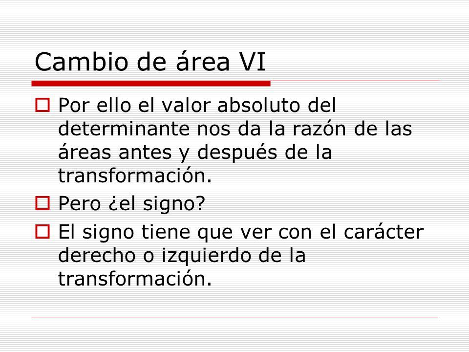 Cambio de área VI Por ello el valor absoluto del determinante nos da la razón de las áreas antes y después de la transformación. Pero ¿el signo? El si