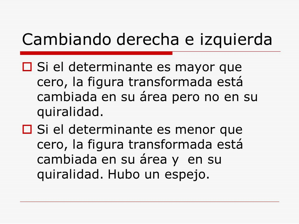 Cambiando derecha e izquierda Si el determinante es mayor que cero, la figura transformada está cambiada en su área pero no en su quiralidad. Si el de