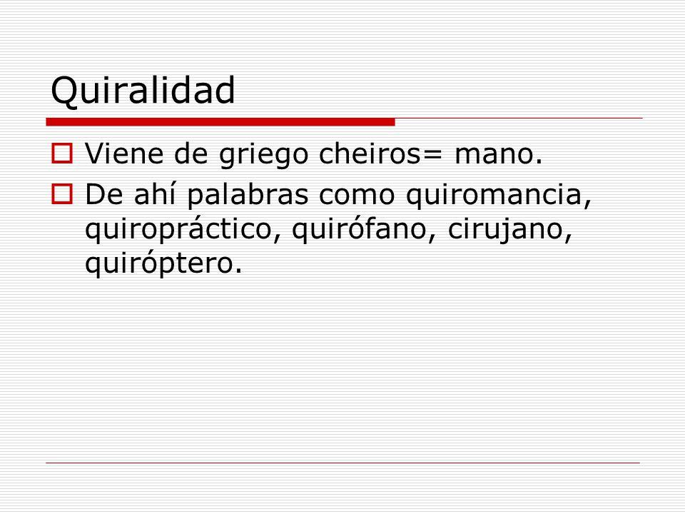 Quiralidad Viene de griego cheiros= mano. De ahí palabras como quiromancia, quiropráctico, quirófano, cirujano, quiróptero.
