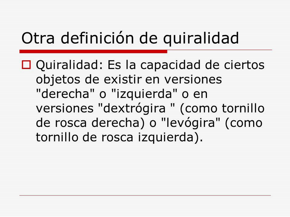 Otra definición de quiralidad Quiralidad: Es la capacidad de ciertos objetos de existir en versiones