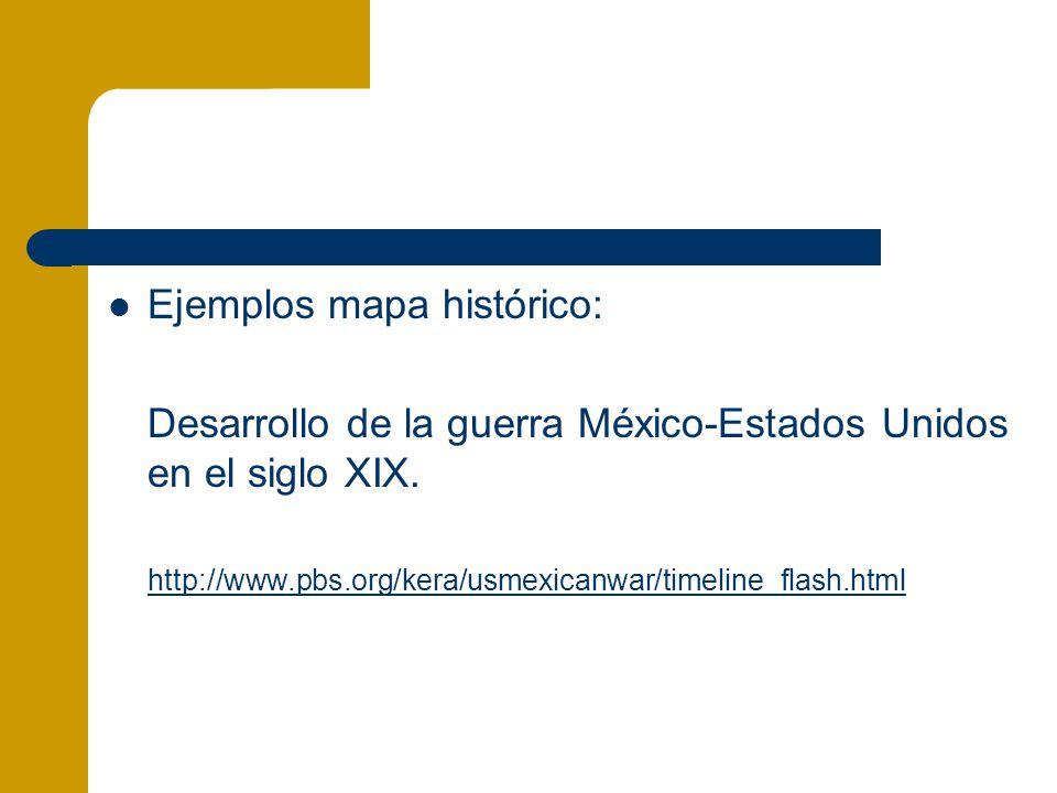 Ejemplos mapa histórico: Desarrollo de la guerra México-Estados Unidos en el siglo XIX. http://www.pbs.org/kera/usmexicanwar/timeline_flash.html