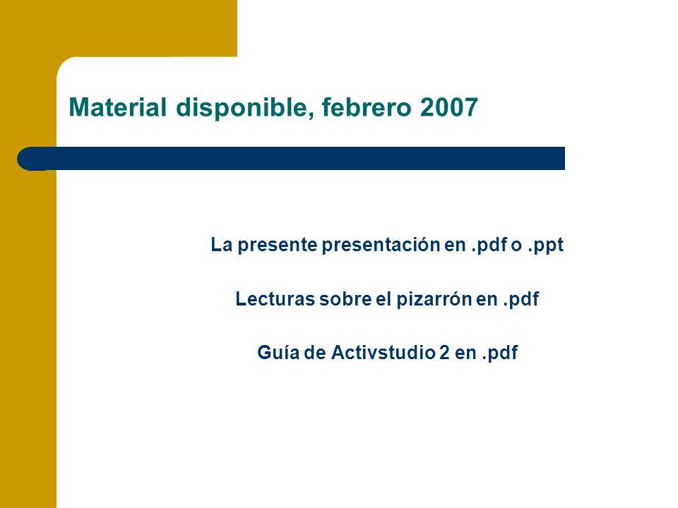 Material disponible, febrero 2007 La presente presentación en.pdf o.ppt Lecturas sobre el pizarrón en.pdf Guía de Activstudio 2 en.pdf