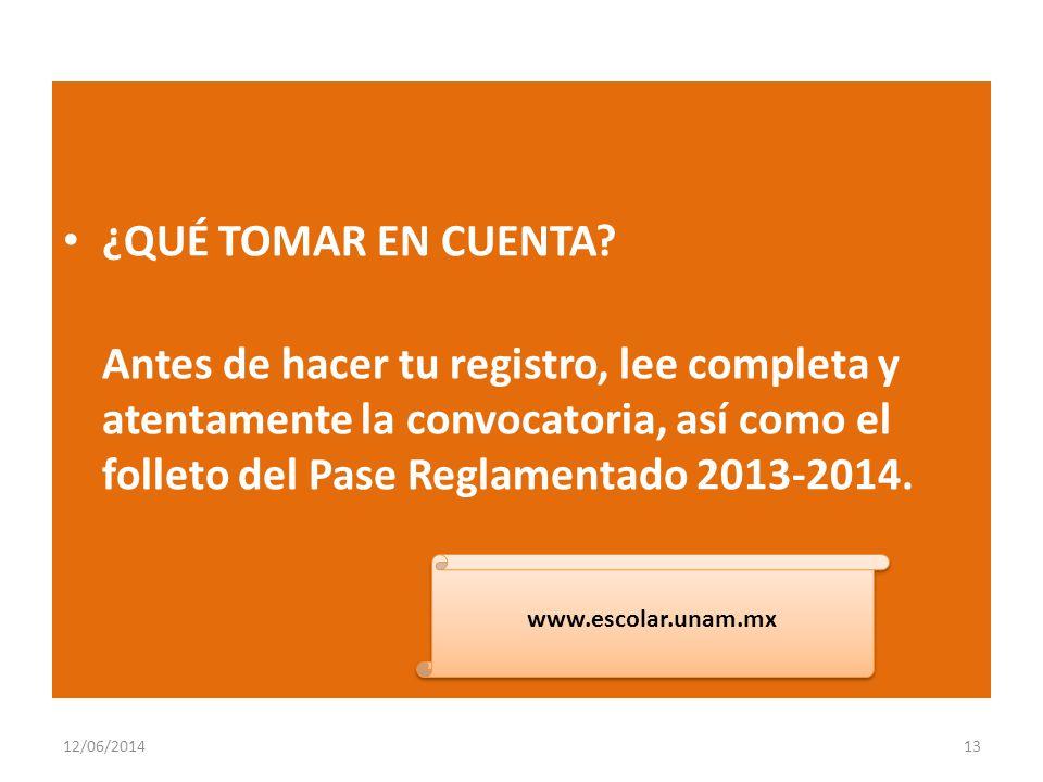 ¿QUÉ TOMAR EN CUENTA? Antes de hacer tu registro, lee completa y atentamente la convocatoria, así como el folleto del Pase Reglamentado 2013-2014. 12/