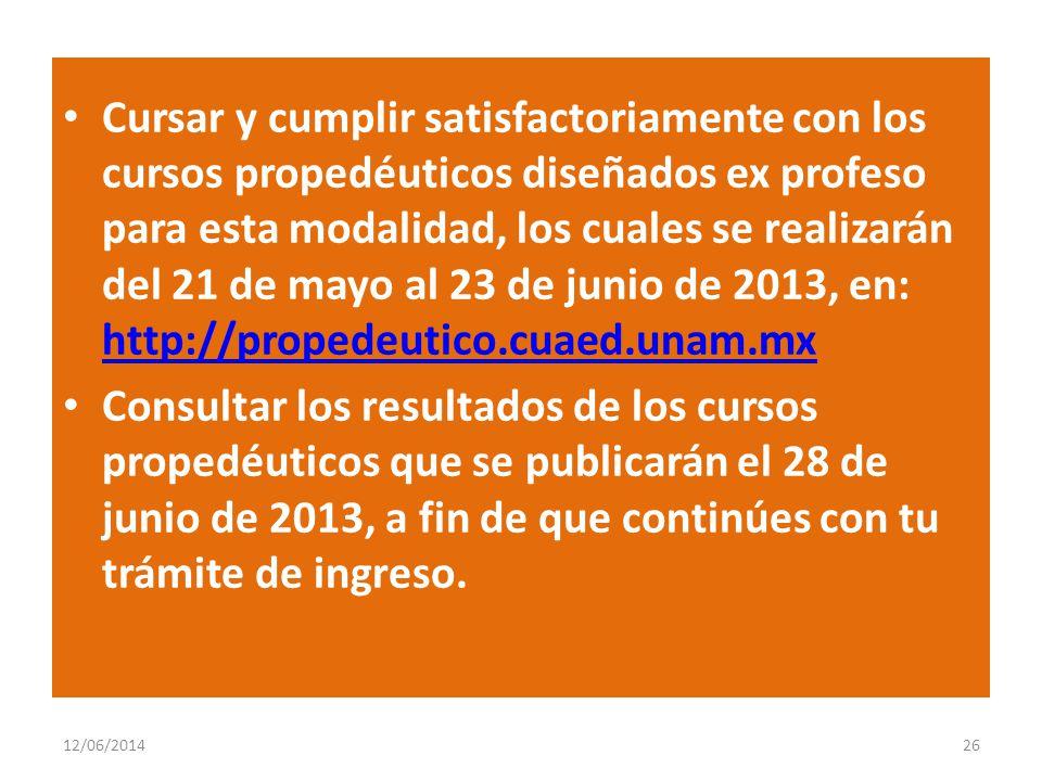 Cursar y cumplir satisfactoriamente con los cursos propedéuticos diseñados ex profeso para esta modalidad, los cuales se realizarán del 21 de mayo al 23 de junio de 2013, en: http://propedeutico.cuaed.unam.mx http://propedeutico.cuaed.unam.mx Consultar los resultados de los cursos propedéuticos que se publicarán el 28 de junio de 2013, a fin de que continúes con tu trámite de ingreso.