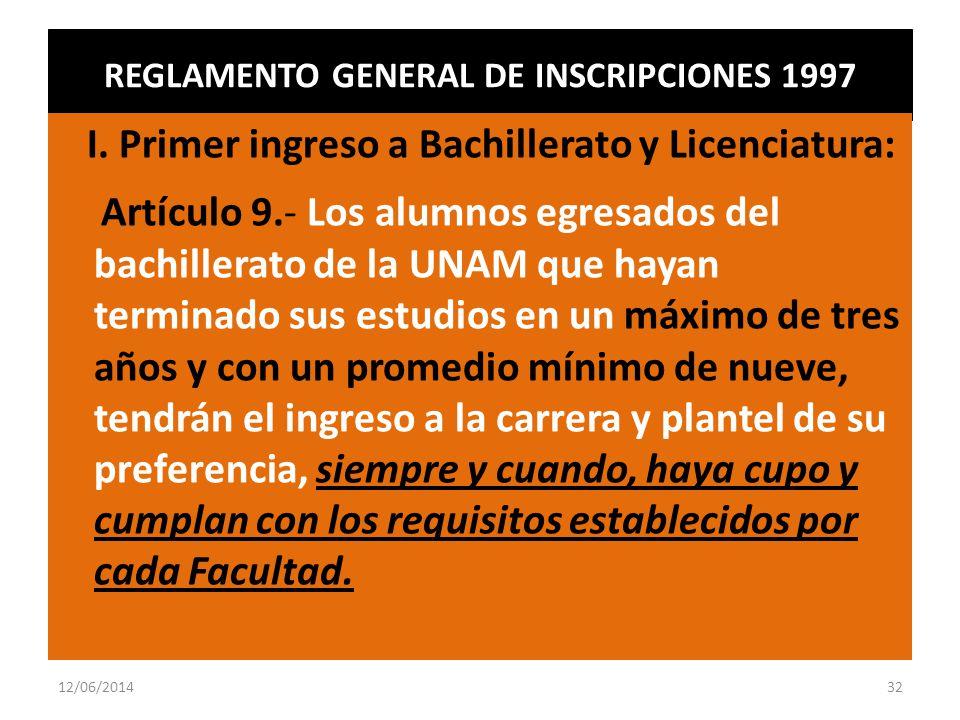 REGLAMENTO GENERAL DE INSCRIPCIONES 1997 I. Primer ingreso a Bachillerato y Licenciatura: Artículo 9.- Los alumnos egresados del bachillerato de la UN