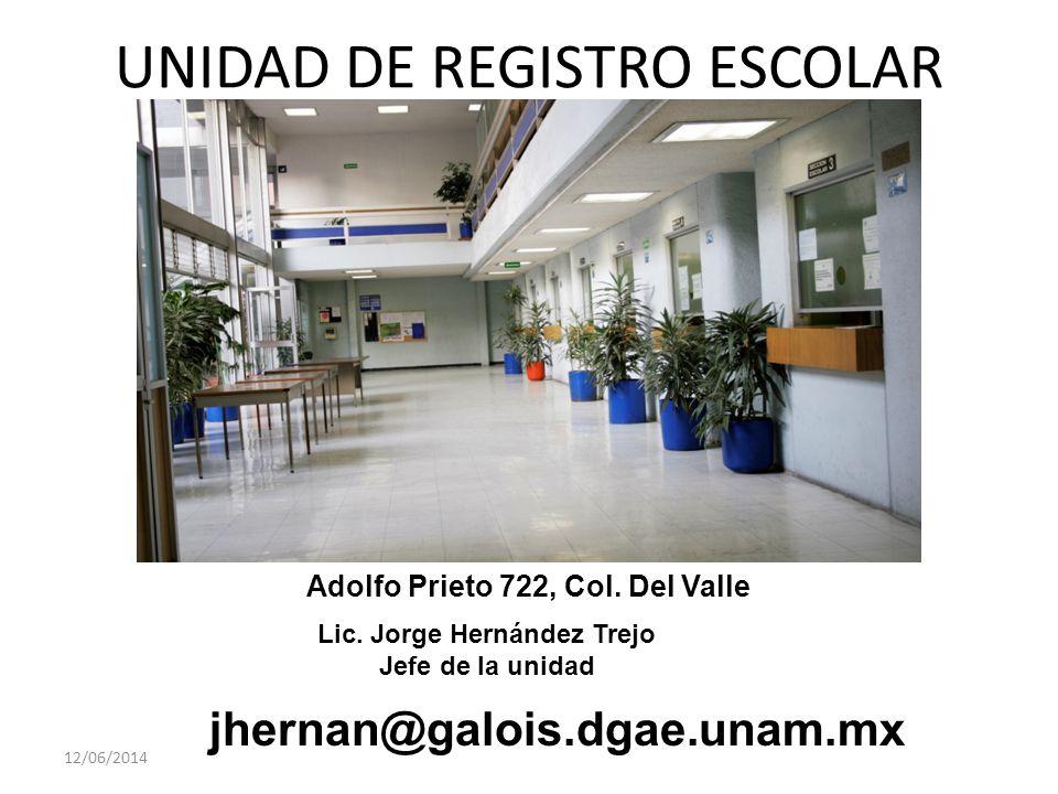 UNIDAD DE REGISTRO ESCOLAR 12/06/2014 Adolfo Prieto 722, Col. Del Valle Lic. Jorge Hernández Trejo Jefe de la unidad jhernan@galois.dgae.unam.mx