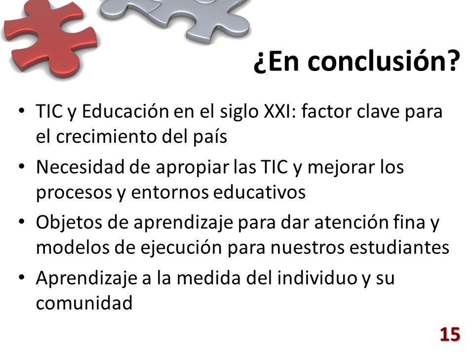 ¿En conclusión? TIC y Educación en el siglo XXI: factor clave para el crecimiento del país Necesidad de apropiar las TIC y mejorar los procesos y ento