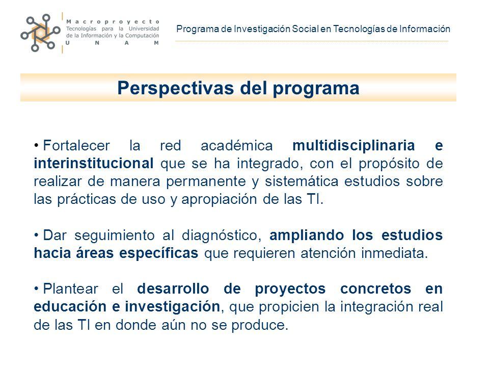 Programa de Investigación Social en Tecnologías de Información Fortalecer la red académica multidisciplinaria e interinstitucional que se ha integrado, con el propósito de realizar de manera permanente y sistemática estudios sobre las prácticas de uso y apropiación de las TI.