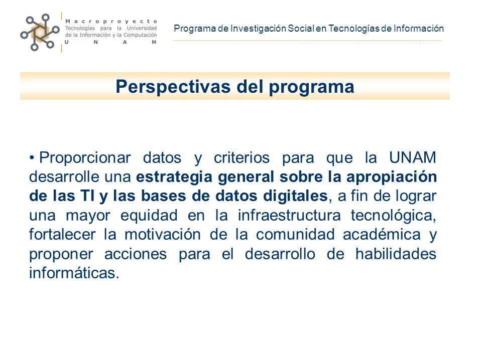 Programa de Investigación Social en Tecnologías de Información Proporcionar datos y criterios para que la UNAM desarrolle una estrategia general sobre la apropiación de las TI y las bases de datos digitales, a fin de lograr una mayor equidad en la infraestructura tecnológica, fortalecer la motivación de la comunidad académica y proponer acciones para el desarrollo de habilidades informáticas.