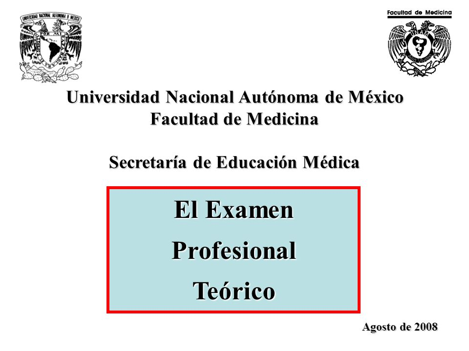 Universidad Nacional Autónoma de México Facultad de Medicina Secretaría de Educación Médica El Examen Profesional Teórico Agosto de 2008
