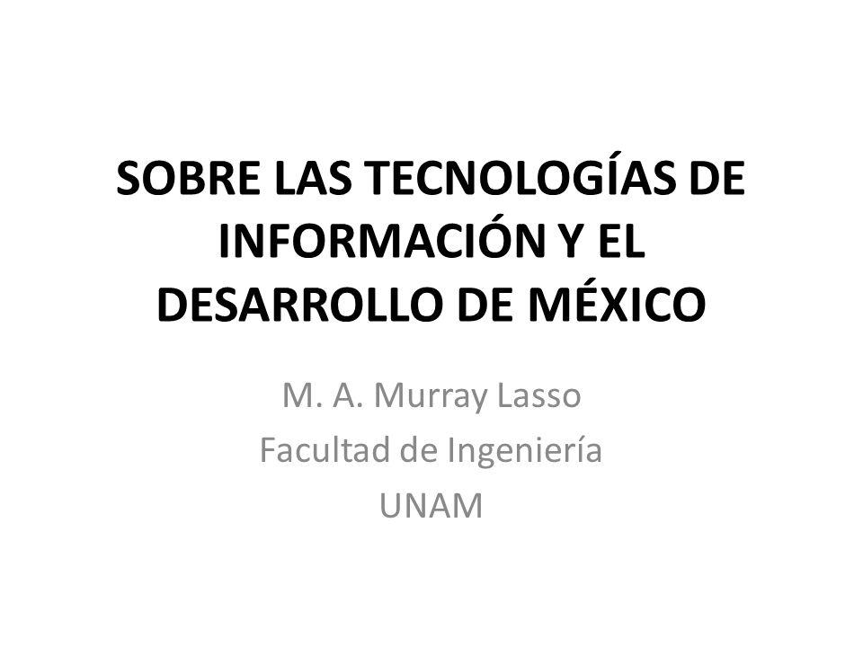 SOBRE LAS TECNOLOGÍAS DE INFORMACIÓN Y EL DESARROLLO DE MÉXICO M. A. Murray Lasso Facultad de Ingeniería UNAM