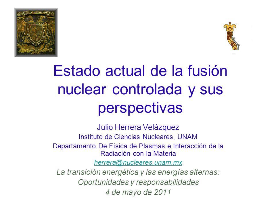 Estado actual de la fusión nuclear controlada y sus perspectivas Julio Herrera Velázquez Instituto de Ciencias Nucleares, UNAM Departamento De Física