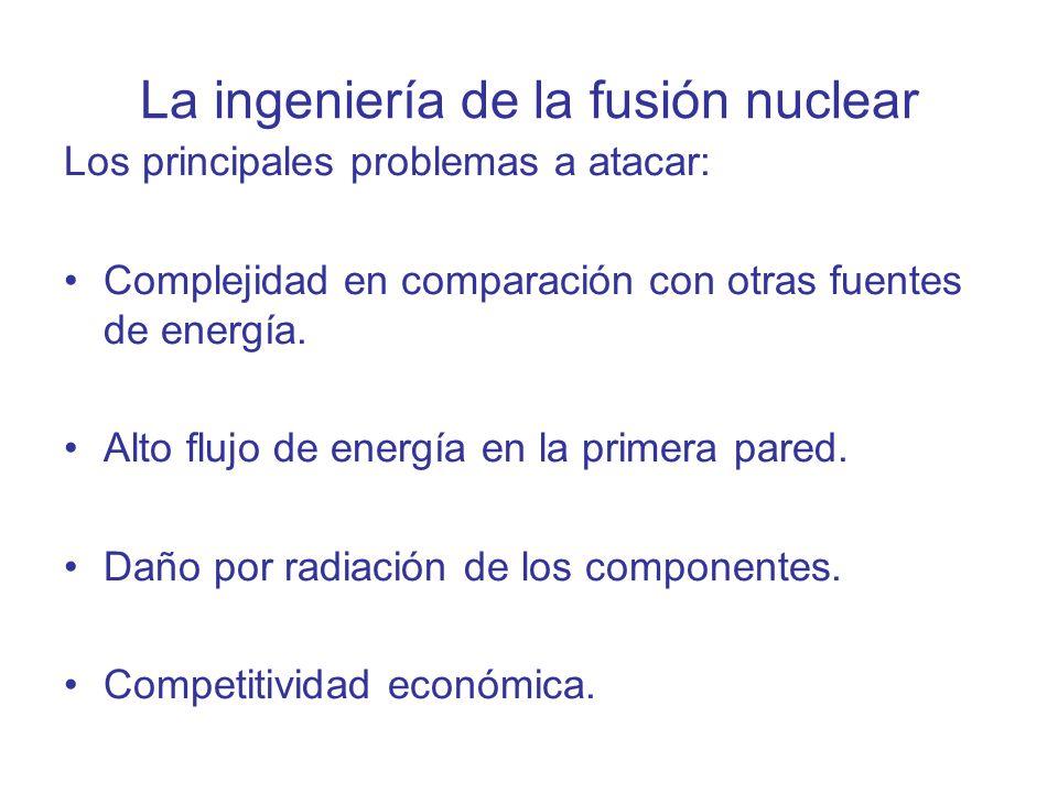 La ingeniería de la fusión nuclear Los principales problemas a atacar: Complejidad en comparación con otras fuentes de energía. Alto flujo de energía