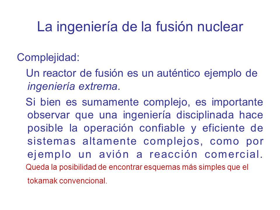 La ingeniería de la fusión nuclear Complejidad: Un reactor de fusión es un auténtico ejemplo de ingeniería extrema. Si bien es sumamente complejo, es