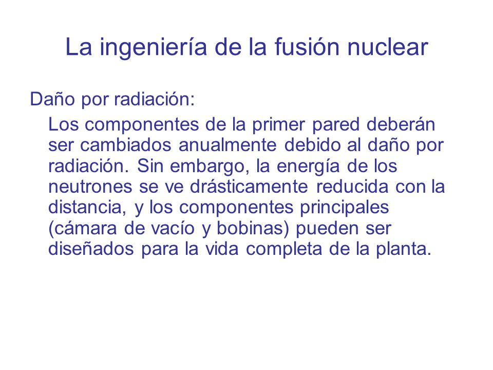 La ingeniería de la fusión nuclear Daño por radiación: Los componentes de la primer pared deberán ser cambiados anualmente debido al daño por radiació