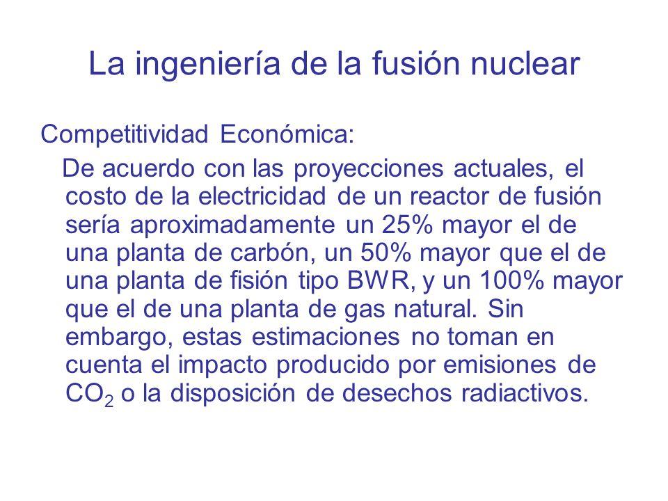La ingeniería de la fusión nuclear Competitividad Económica: De acuerdo con las proyecciones actuales, el costo de la electricidad de un reactor de fusión sería aproximadamente un 25% mayor el de una planta de carbón, un 50% mayor que el de una planta de fisión tipo BWR, y un 100% mayor que el de una planta de gas natural.