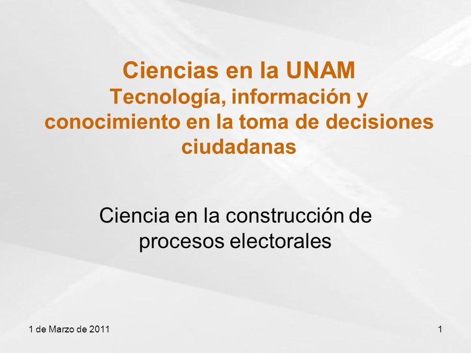 Ciencias en la UNAM Tecnología, información y conocimiento en la toma de decisiones ciudadanas Ciencia en la construcción de procesos electorales 1 de Marzo de 20111