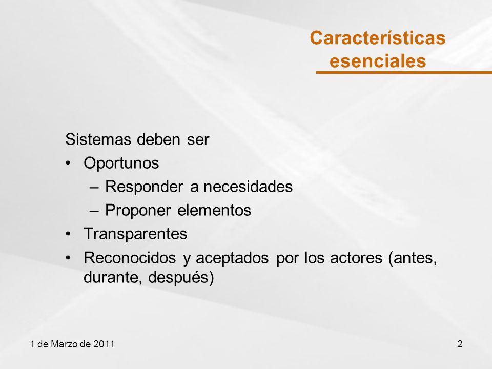 Características esenciales Sistemas deben ser Oportunos –Responder a necesidades –Proponer elementos Transparentes Reconocidos y aceptados por los actores (antes, durante, después) 1 de Marzo de 20112