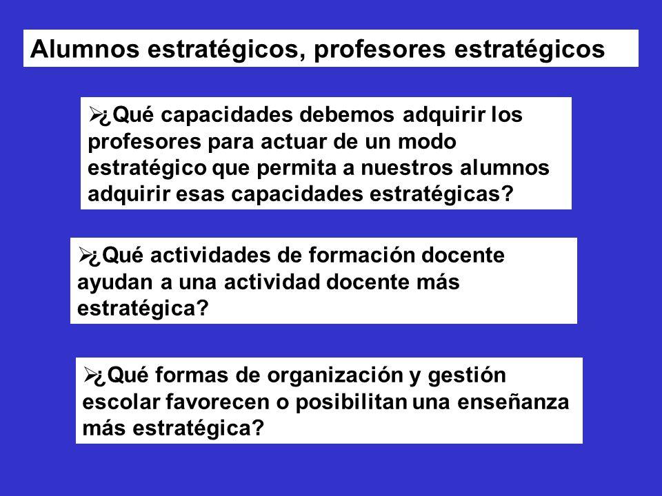 Alumnos estratégicos, profesores estratégicos ¿Qué capacidades debemos adquirir los profesores para actuar de un modo estratégico que permita a nuestros alumnos adquirir esas capacidades estratégicas.