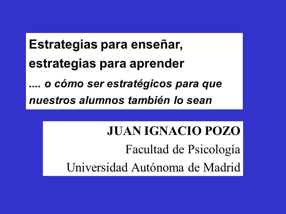 Estrategias para enseñar, estrategias para aprender JUAN IGNACIO POZO Facultad de Psicología Universidad Autónoma de Madrid....