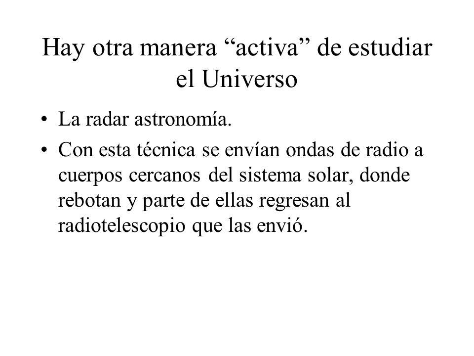 Hay otra manera activa de estudiar el Universo La radar astronomía. Con esta técnica se envían ondas de radio a cuerpos cercanos del sistema solar, do