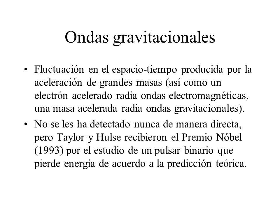 Ondas gravitacionales Fluctuación en el espacio-tiempo producida por la aceleración de grandes masas (así como un electrón acelerado radia ondas electromagnéticas, una masa acelerada radia ondas gravitacionales).