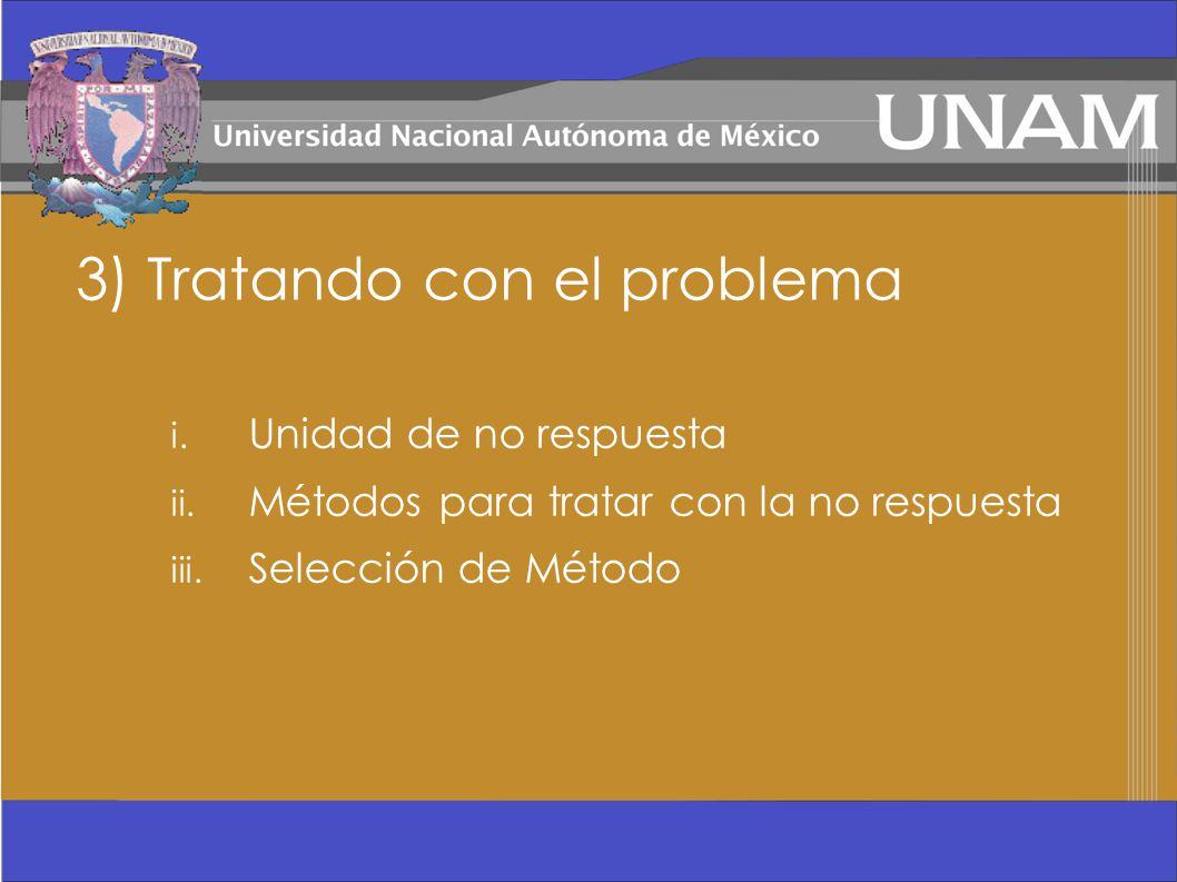 3) Tratando con el problema i. Unidad de no respuesta ii. Métodos para tratar con la no respuesta iii. Selección de Método