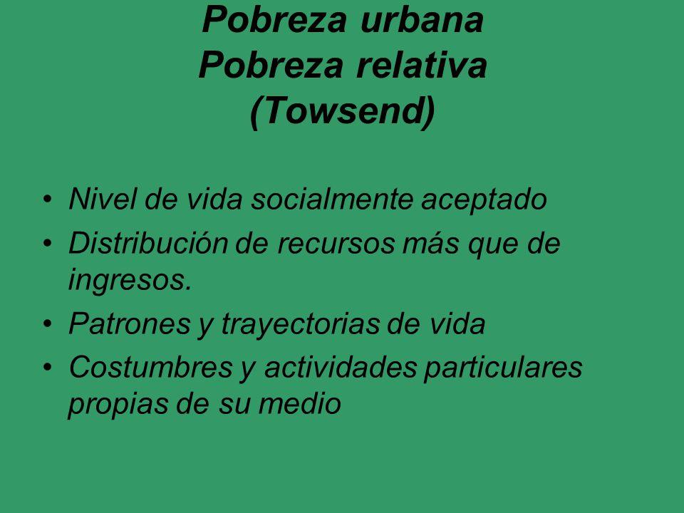 Pobreza urbana Pobreza relativa (Towsend) Nivel de vida socialmente aceptado Distribución de recursos más que de ingresos. Patrones y trayectorias de
