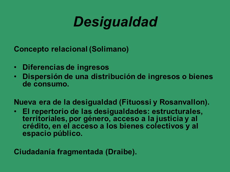 Desigualdad Concepto relacional (Solimano) Diferencias de ingresos Dispersión de una distribución de ingresos o bienes de consumo.