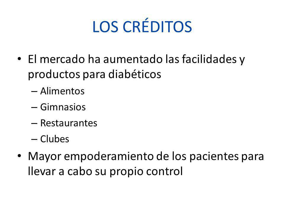 LOS CRÉDITOS El mercado ha aumentado las facilidades y productos para diabéticos – Alimentos – Gimnasios – Restaurantes – Clubes Mayor empoderamiento