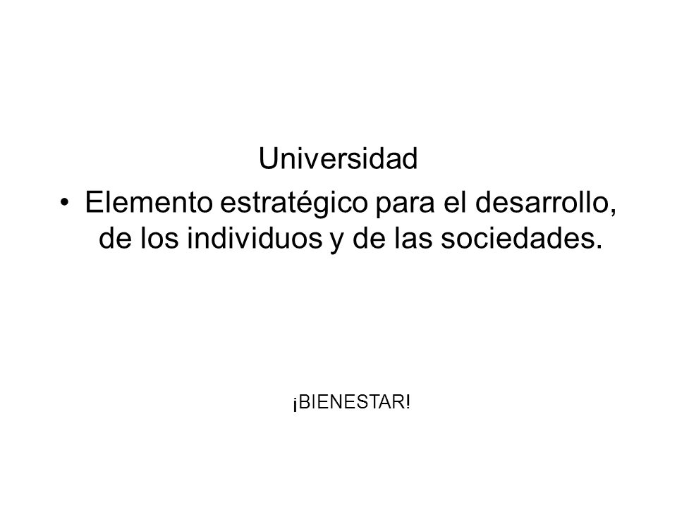 Universidad Elemento estratégico para el desarrollo, de los individuos y de las sociedades. ¡BIENESTAR!