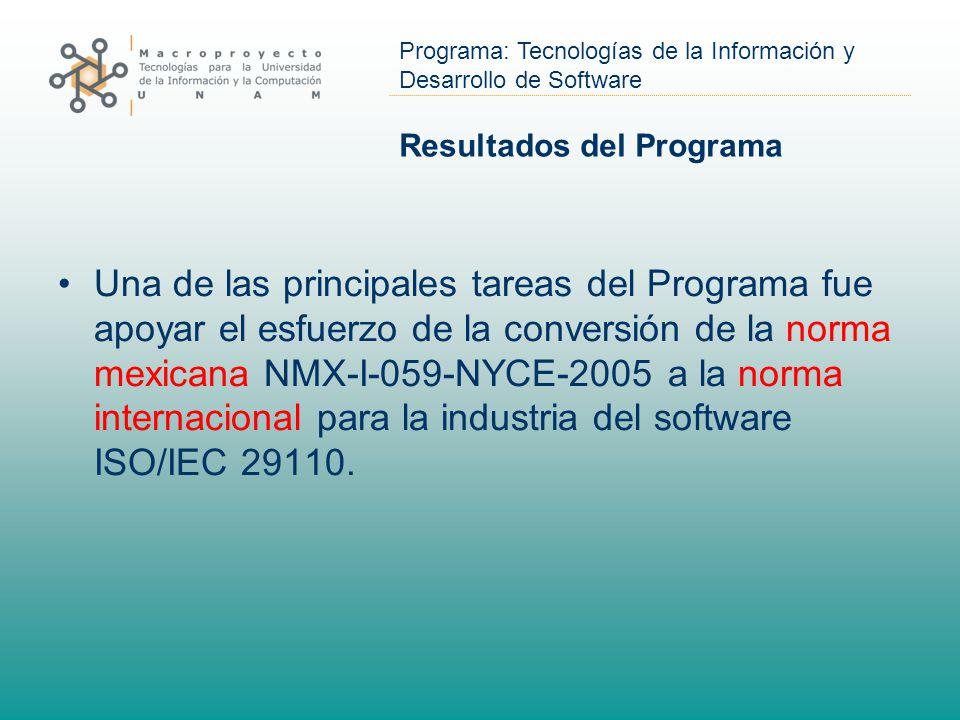 Programa: Tecnologías de la Información y Desarrollo de Software Resultados del Programa Una de las principales tareas del Programa fue apoyar el esfuerzo de la conversión de la norma mexicana NMX-I-059-NYCE-2005 a la norma internacional para la industria del software ISO/IEC 29110.