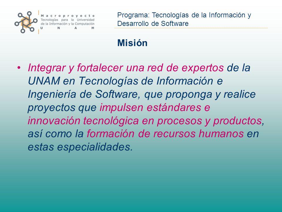 Misión Integrar y fortalecer una red de expertos de la UNAM en Tecnologías de Información e Ingeniería de Software, que proponga y realice proyectos que impulsen estándares e innovación tecnológica en procesos y productos, así como la formación de recursos humanos en estas especialidades.