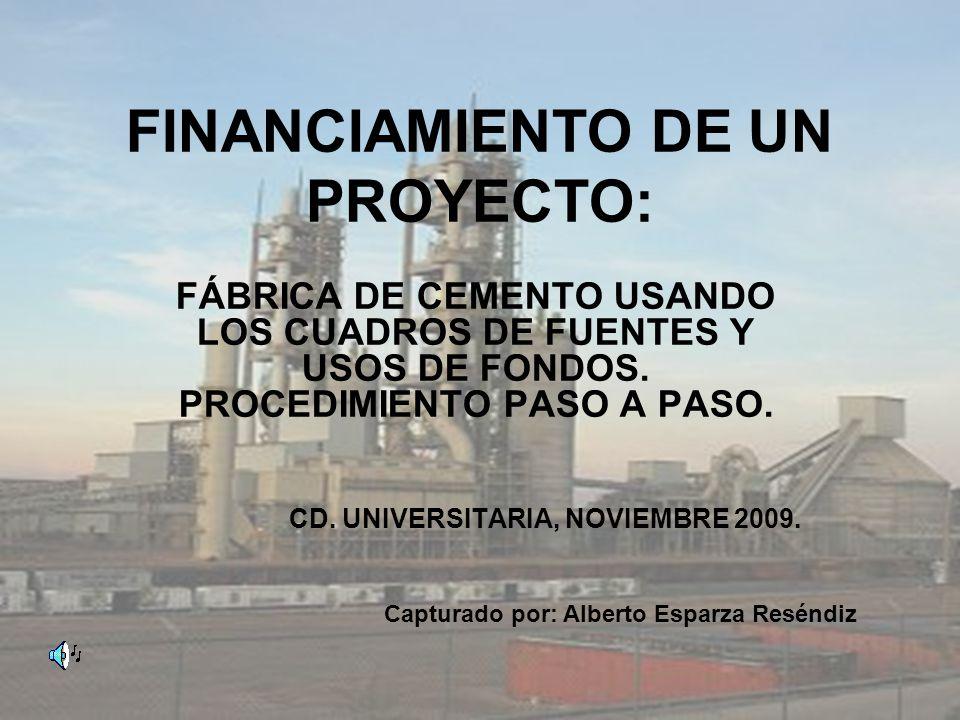 FINANCIAMIENTO DE UN PROYECTO: FÁBRICA DE CEMENTO USANDO LOS CUADROS DE FUENTES Y USOS DE FONDOS. PROCEDIMIENTO PASO A PASO. CD. UNIVERSITARIA, NOVIEM