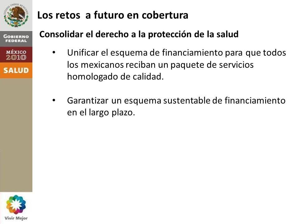 Los retos a futuro en cobertura Consolidar el derecho a la protección de la salud Unificar el esquema de financiamiento para que todos los mexicanos reciban un paquete de servicios homologado de calidad.