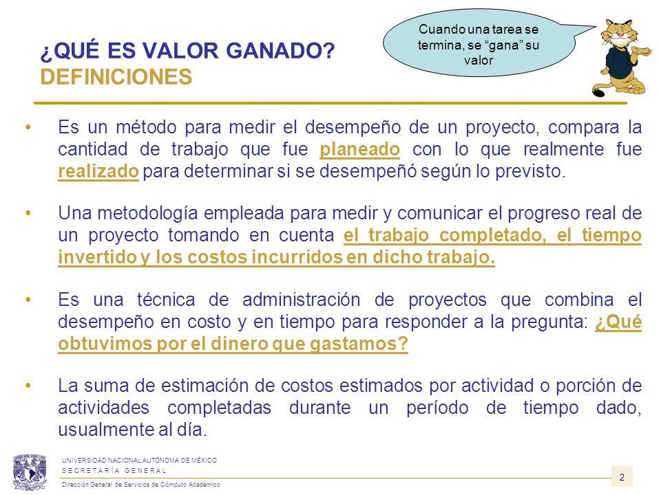 13 UNIVERSIDAD NACIONAL AUTÓNOMA DE MÉXICO S E C R E T A R Í A G E N E R A L Dirección General de Servicios de Cómputo Académico VALOR GANADO DEFINICIONES BÁSICAS CV CV = EV – AC VARIACIÓN DEL COSTO (CV) Medida de rendimiento en función de los costos con relación a un proyecto.