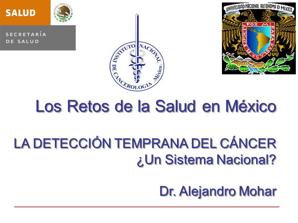 Los Retos de la Salud en México LA DETECCIÓN TEMPRANA DEL CÁNCER ¿Un Sistema Nacional? Dr. Alejandro Mohar Los Retos de la Salud en México LA DETECCIÓ