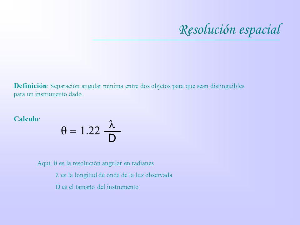 Definición : Separación angular mínima entre dos objetos para que sean distinguibles para un instrumento dado. Calculo : D 1.22 Aquí, es la resolución